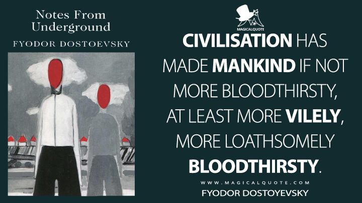 Civilisation has made mankind if not more bloodthirsty, at least more vilely, more loathsomely bloodthirsty. - Fyodor Dostoyevsky (Notes From Underground Quotes)