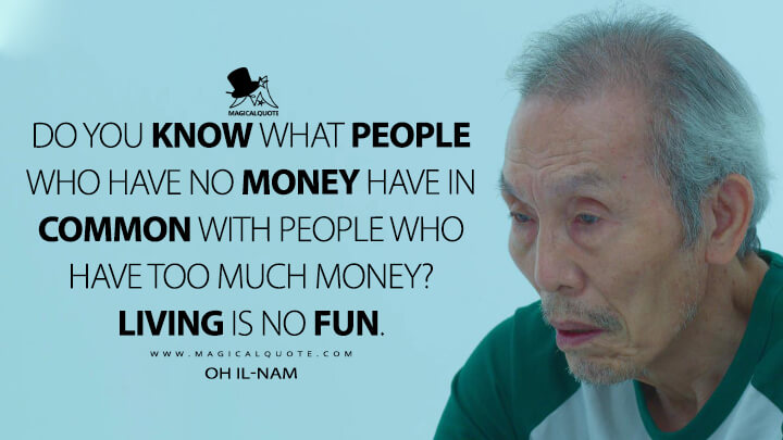 Do you know what people who have no money have in common with people who have too much money? Living is no fun. - Oh Il-nam (Squid Game Quotes)