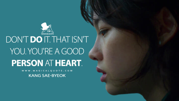 Don't do it. That isn't you. You're a good person at heart. - Kang Sae-byeok (Squid Game Quotes)