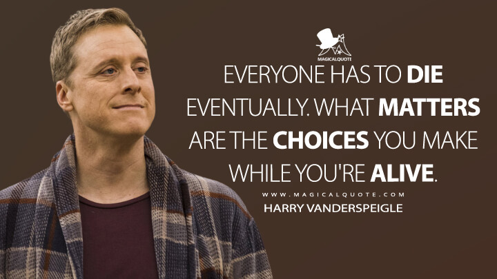 Everyone has to die eventually. What matters are the choices you make while you're alive. - Harry Vanderspeigle (Resident Alien Quotes)