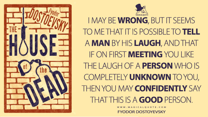 I may be wrong, but it seems to me that it is possible to tell a man by his laugh, and that if on first meeting you like the laugh of a person who is completely unknown to you, then you may confidently say that this is a good person. - Fyodor Dostoyevsky (The House of the Dead Quotes)