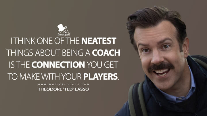 I think one of the neatest things about being a coach is the connection you get to make with your players. - Theodore 'Ted' Lasso (Ted Lasso Quotes)