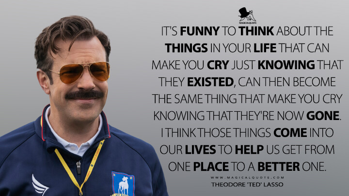 It's funny to think about the things in your life that can make you cry just knowing that they existed, can then become the same thing that make you cry knowing that they're now gone. I think those things come into our lives to help us get from one place to a better one. - Theodore 'Ted' Lasso (Ted Lasso Quotes)