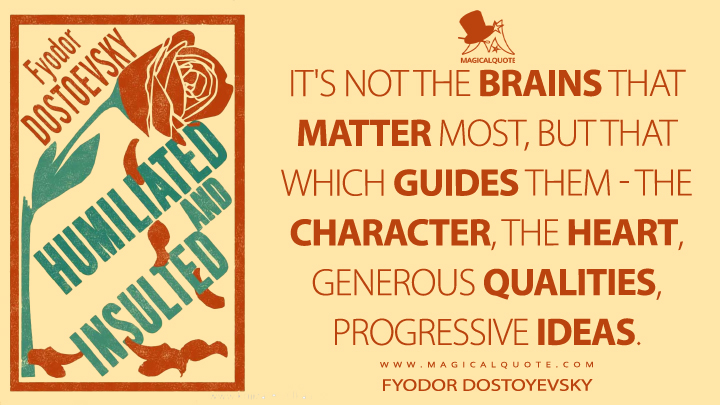 It's not the brains that matter most, but that which guides them - the character, the heart, generous qualities, progressive ideas. - Fyodor Dostoyevsky (The Insulted and the Injured Quotes)