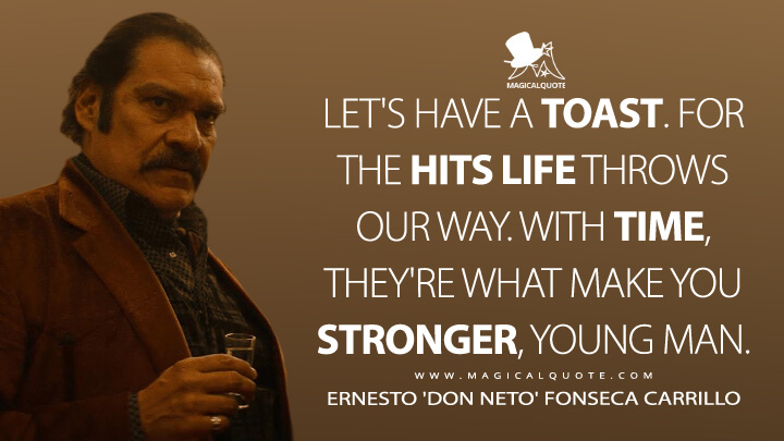 Let's have a toast. For the hits life throws our way. With time, they're what make you stronger, young man. - Ernesto 'Don Neto' Fonseca Carrillo (Narcos: Mexico Quotes)