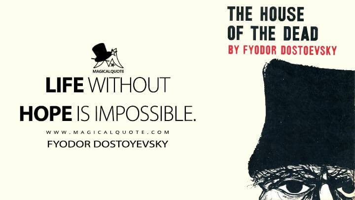 Life without hope is impossible. - Fyodor Dostoyevsky (The House of the Dead Quotes)