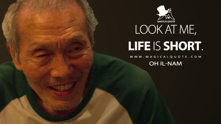 Look at me, life is short. - Oh Il-nam (Squid Game Quotes)