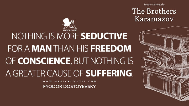 Nothing is more seductive for a man than his freedom of conscience, but nothing is a greater cause of suffering. - Fyodor Dostoyevsky (The Brothers Karamazov Quotes)