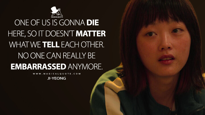 One of us is gonna die here, so it doesn't matter what we tell each other. No one can really be embarrassed anymore. - Ji-yeong (Squid Game Quotes)