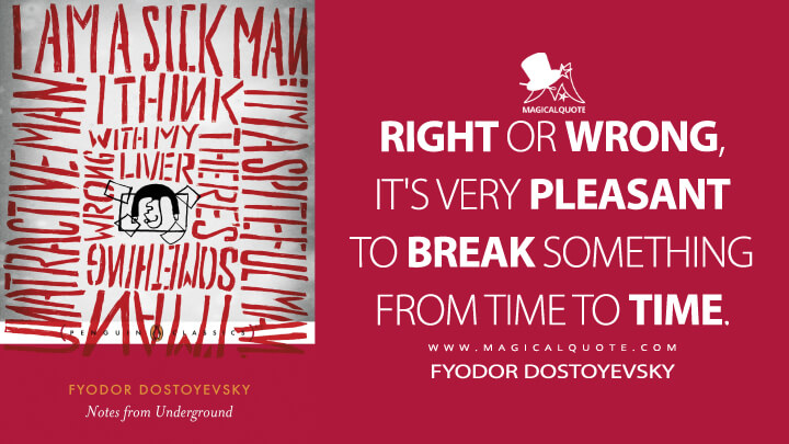 Right or wrong, it's very pleasant to break something from time to time. - Fyodor Dostoyevsky (Notes From Underground Quotes)