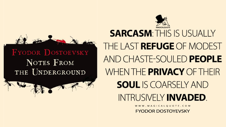 Sarcasm: This is usually the last refuge of modest and chaste-souled people when the privacy of their soul is coarsely and intrusively invaded. - Fyodor Dostoyevsky (Notes From Underground Quotes)