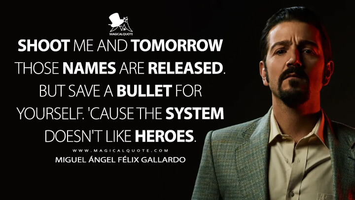 Shoot me and tomorrow those names are released. But save a bullet for yourself. 'Cause the system doesn't like heroes. - Miguel Ángel Félix Gallardo (Narcos: Mexico Quotes)