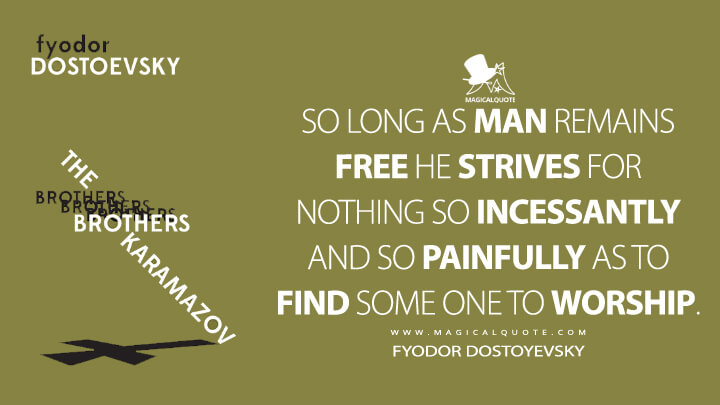 So long as man remains free he strives for nothing so incessantly and so painfully as to find some one to worship. - Fyodor Dostoyevsky (The Brothers Karamazov Quotes)