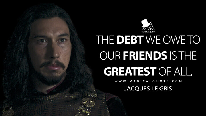 The debt we owe to our friends is the greatest of all. - Jacques Le Gris (The Last Duel Quotes)