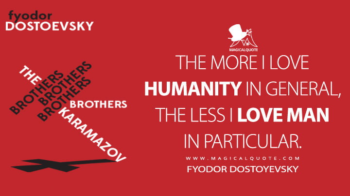 The more I love humanity in general, the less I love man in particular. - Fyodor Dostoyevsky (The Brothers Karamazov Quotes)