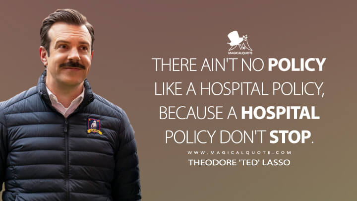There ain't no policy like a hospital policy, because a hospital policy don't stop. - Theodore 'Ted' Lasso (Ted Lasso Quotes)