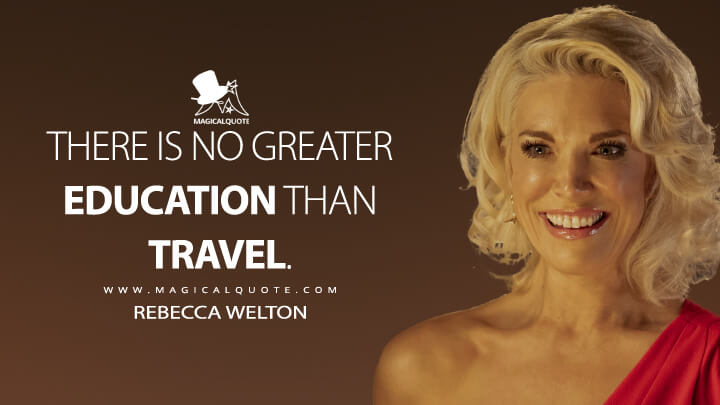 There is no greater education than travel. - Rebecca Welton (Ted Lasso Quotes)