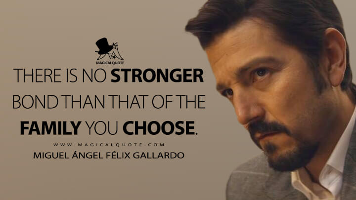 There is no stronger bond than that of the family you choose. - Miguel Ángel Félix Gallardo (Narcos: Mexico Quotes)