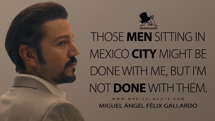 Those men sitting in Mexico City might be done with me, but I'm not done with them. - Miguel Ángel Félix Gallardo (Narcos: Mexico Quotes)