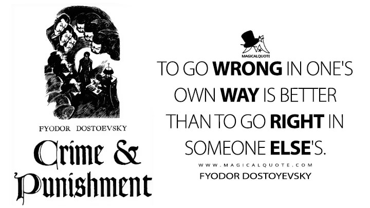 To go wrong in one's own way is better than to go right in someone else's. - Fyodor Dostoyevsky (Crime and Punishment Quotes)