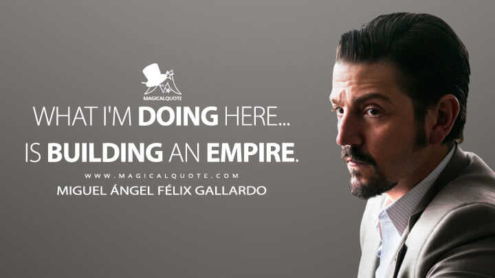 What I'm doing here... is building an empire. - Miguel Ángel Félix Gallardo (Narcos: Mexico Quotes)