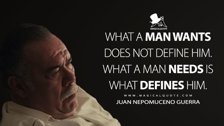 What a man wants does not define him. What a man needs is what defines him. - Juan Nepomuceno Guerra (Narcos: Mexico Quotes)