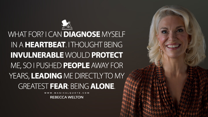 What for? I can diagnose myself in a heartbeat. I thought being invulnerable would protect me, so I pushed people away for years, leading me directly to my greatest fear: Being alone. - Rebecca Welton (Ted Lasso Quotes)
