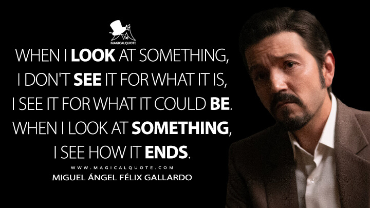 When I look at something, I don't see it for what it is, I see it for what it could be. When I look at something, I see how it ends. - Miguel Ángel Félix Gallardo (Narcos: Mexico Quotes)