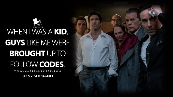 When I was a kid, guys like me were brought up to follow codes. - Tony Soprano (The Many Saints of Newark Quotes)