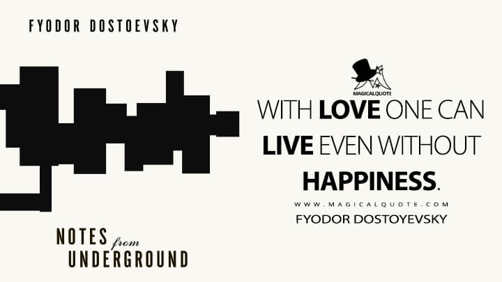With love one can live even without happiness. - Fyodor Dostoyevsky (Notes From Underground Quotes)