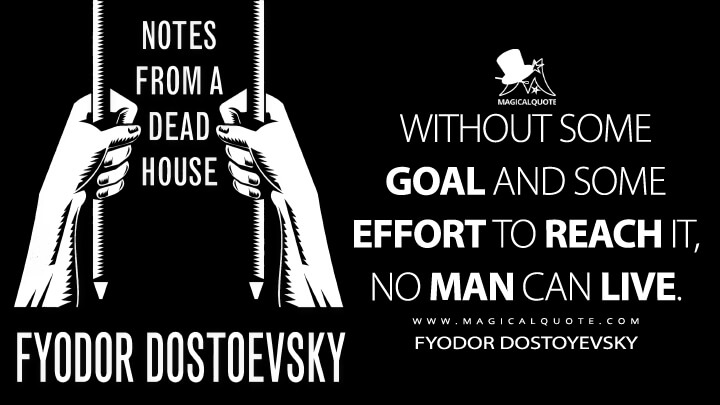 Without some goal and some effort to reach it, no man can live. - Fyodor Dostoyevsky (The House of the Dead Quotes)