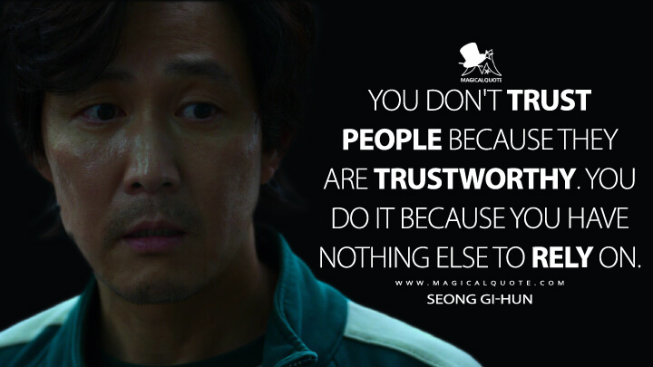 You don't trust people because they are trustworthy. You do it because you have nothing else to rely on. - Seong Gi-hun (Squid Game Quotes)